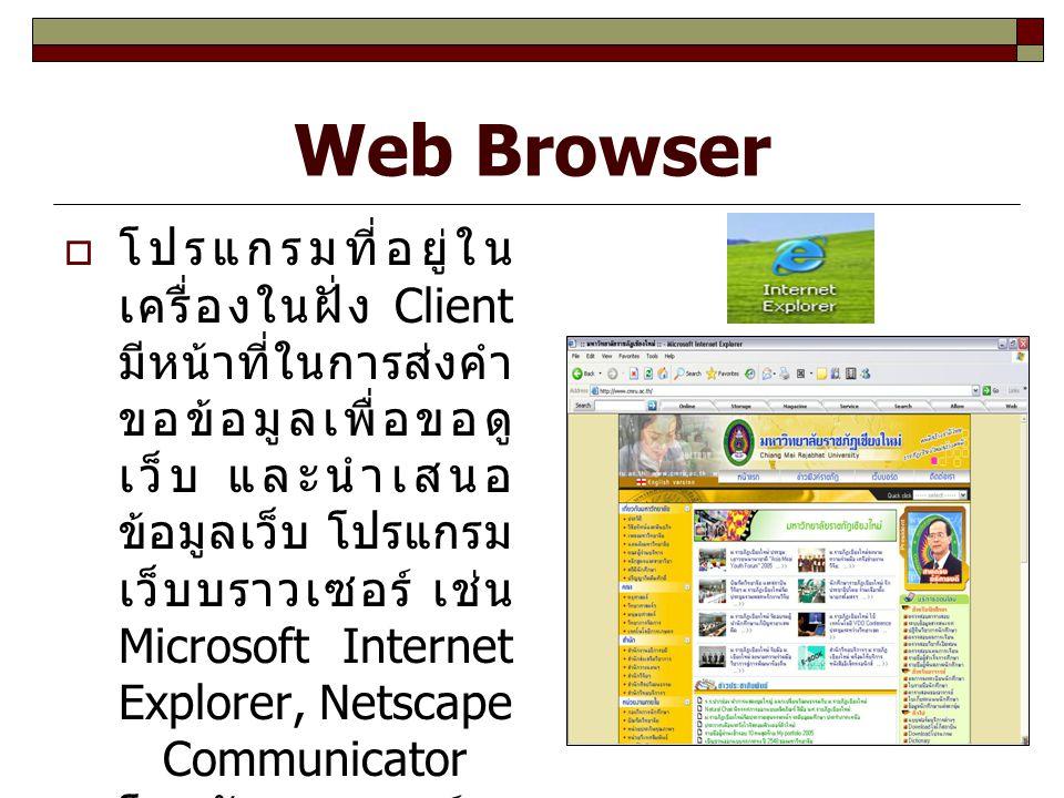 Web Browser  โปรแกรมที่อยู่ใน เครื่องในฝั่ง Client มีหน้าที่ในการส่งคำ ขอข้อมูลเพื่อขอดู เว็บ และนำเสนอ ข้อมูลเว็บ โปรแกรม เว็บบราวเซอร์ เช่น Microso