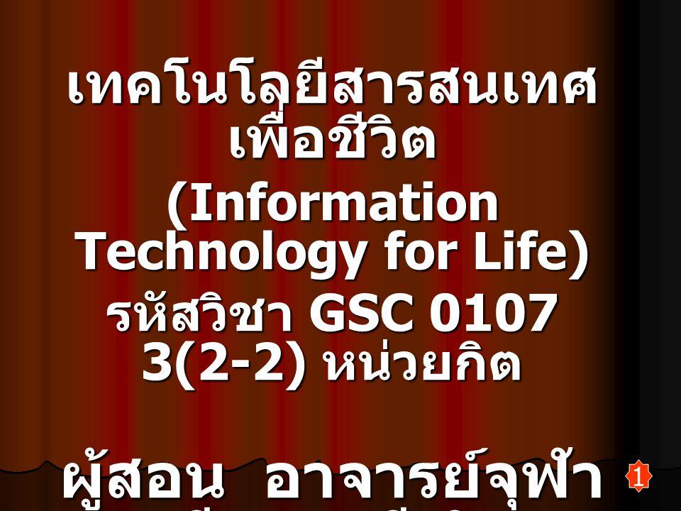 1 เทคโนโลยีสารสนเทศ เพื่อชีวิต (Information Technology for Life) รหัสวิชา GSC 0107 3(2-2) หน่วยกิต ผู้สอน อาจารย์จุฬา วลี มณีเลิศ