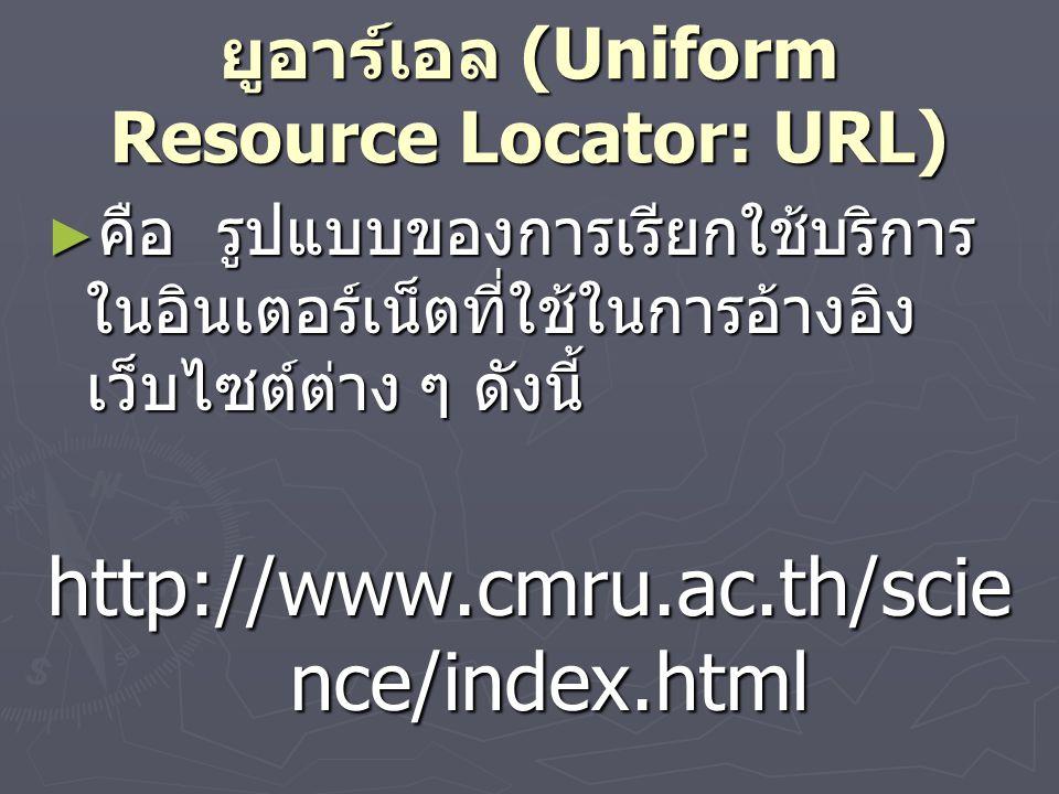 ยูอาร์เอล (Uniform Resource Locator: URL) ► คือ รูปแบบของการเรียกใช้บริการ ในอินเตอร์เน็ตที่ใช้ในการอ้างอิง เว็บไซต์ต่าง ๆ ดังนี้ http://www.cmru.ac.th/scie nce/index.html
