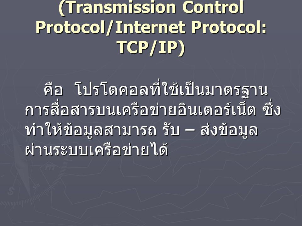 (Transmission Control Protocol/Internet Protocol: TCP/IP) คือ โปรโตคอลที่ใช้เป็นมาตรฐาน การสื่อสารบนเครือข่ายอินเตอร์เน็ต ซึ่ง ทำให้ข้อมูลสามารถ รับ – ส่งข้อมูล ผ่านระบบเครือข่ายได้