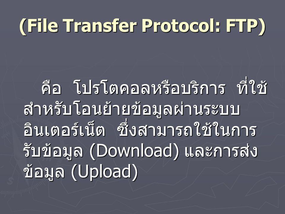 (File Transfer Protocol: FTP) คือ โปรโตคอลหรือบริการ ที่ใช้ สำหรับโอนย้ายข้อมูลผ่านระบบ อินเตอร์เน็ต ซึ่งสามารถใช้ในการ รับข้อมูล (Download) และการส่ง ข้อมูล (Upload)