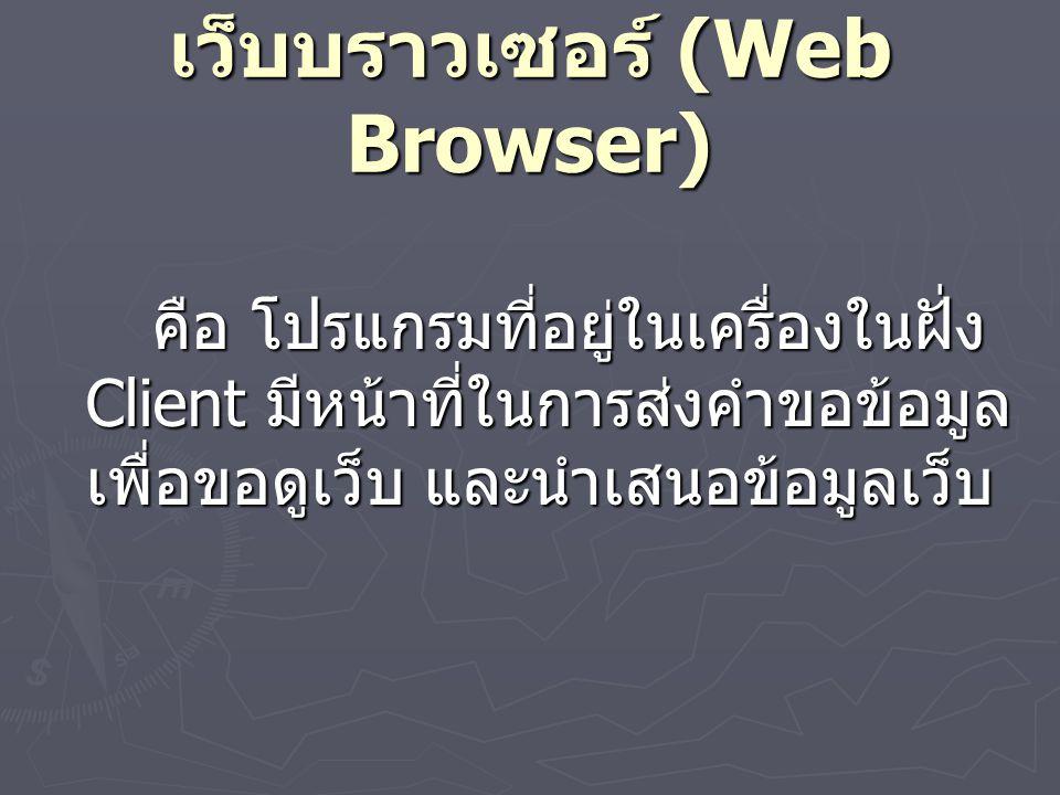 เว็บบราวเซอร์ (Web Browser) คือ โปรแกรมที่อยู่ในเครื่องในฝั่ง Client มีหน้าที่ในการส่งคำขอข้อมูล เพื่อขอดูเว็บ และนำเสนอข้อมูลเว็บ
