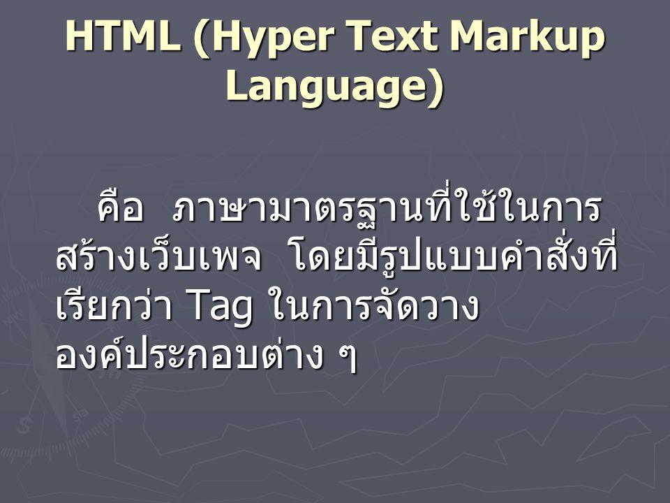 HTML (Hyper Text Markup Language) คือ ภาษามาตรฐานที่ใช้ในการ สร้างเว็บเพจ โดยมีรูปแบบคำสั่งที่ เรียกว่า Tag ในการจัดวาง องค์ประกอบต่าง ๆ