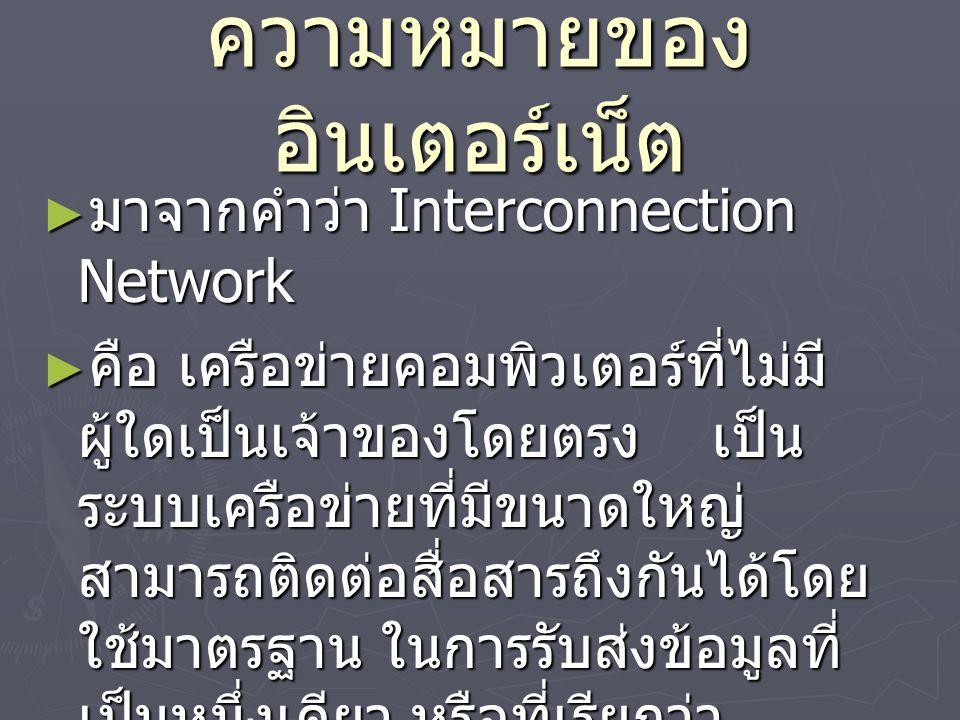 ความหมายของ อินเตอร์เน็ต ► มาจากคำว่า Interconnection Network ► คือ เครือข่ายคอมพิวเตอร์ที่ไม่มี ผู้ใดเป็นเจ้าของโดยตรง เป็น ระบบเครือข่ายที่มีขนาดใหญ่ สามารถติดต่อสื่อสารถึงกันได้โดย ใช้มาตรฐาน ในการรับส่งข้อมูลที่ เป็นหนึ่งเดียว หรือที่เรียกว่า โปรโตคอล (Protocol)