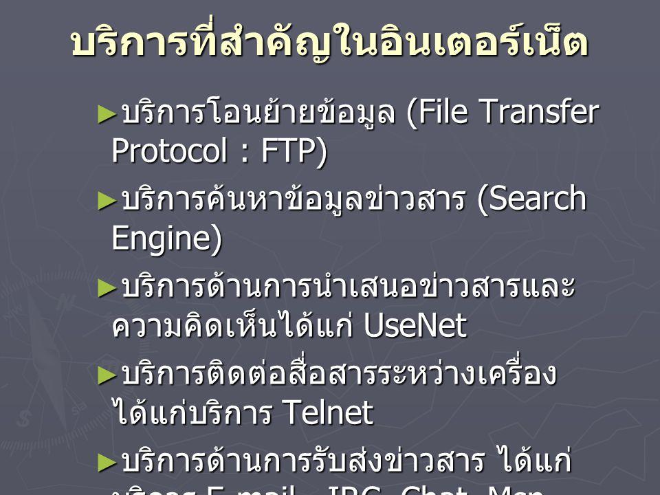 บริการที่สำคัญในอินเตอร์เน็ต ► บริการโอนย้ายข้อมูล (File Transfer Protocol : FTP) ► บริการค้นหาข้อมูลข่าวสาร (Search Engine) ► บริการด้านการนำเสนอข่าวสารและ ความคิดเห็นได้แก่ UseNet ► บริการติดต่อสื่อสารระหว่างเครื่อง ได้แก่บริการ Telnet ► บริการด้านการรับส่งข่าวสาร ได้แก่ บริการ E-mail, IRC,Chat, Msn, PIRCH, QQ ► บริการข้อมูลมัลติมีเดีย ได้แก่ บริการ (World Wide Web: WWW) ดังนี้ Web board, Guestbook, Remote Access