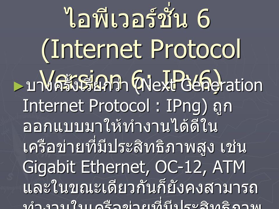 ไอพีเวอร์ชั่น 6 (Internet Protocol Version 6: IPv6) ► บางครั้งเรียกว่า (Next Generation Internet Protocol : IPng) ถูก ออกแบบมาให้ทำงานได้ดีใน เครือข่ายที่มีประสิทธิภาพสูง เช่น Gigabit Ethernet, OC-12, ATM และในขณะเดียวกันก็ยังคงสามารถ ทำงานในเครือข่ายที่มีประสิทธิภาพ ต่ำได้ เช่น wireless network