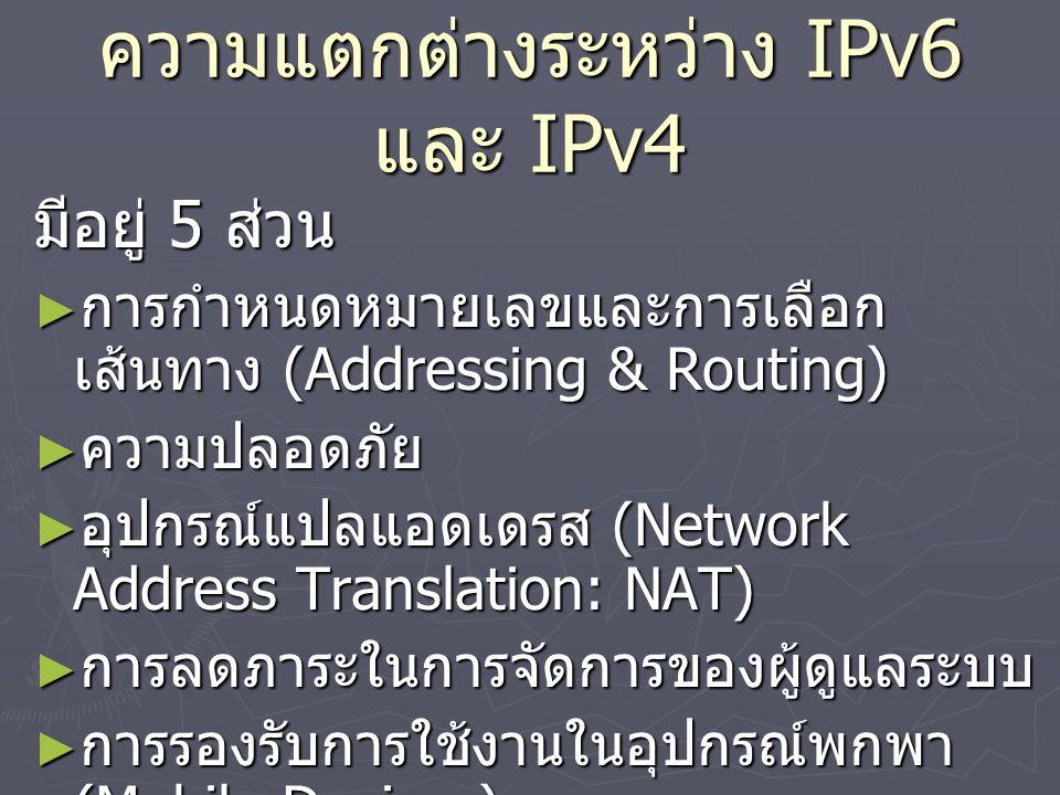 ความแตกต่างระหว่าง IPv6 และ IPv4 มีอยู่ 5 ส่วน ► การกำหนดหมายเลขและการเลือก เส้นทาง (Addressing & Routing) ► ความปลอดภัย ► อุปกรณ์แปลแอดเดรส (Network Address Translation: NAT) ► การลดภาระในการจัดการของผู้ดูแลระบบ ► การรองรับการใช้งานในอุปกรณ์พกพา (Mobile Devices)
