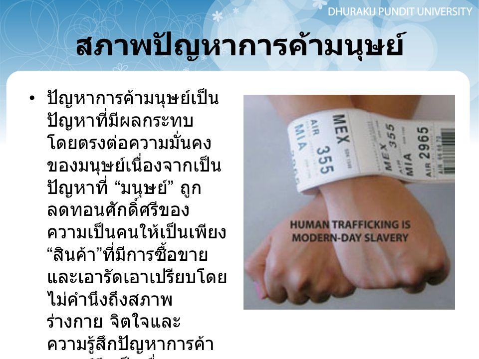 """สภาพปัญหาการค้ามนุษย์ ปัญหาการค้ามนุษย์เป็น ปัญหาที่มีผลกระทบ โดยตรงต่อความมั่นคง ของมนุษย์เนื่องจากเป็น ปัญหาที่ """" มนุษย์ """" ถูก ลดทอนศักดิ์ศรีของ ควา"""