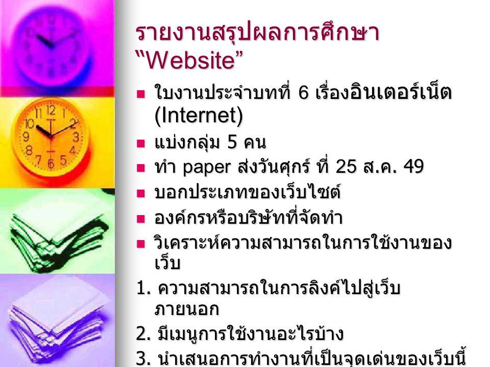 รายงานสรุปผลการศึกษา Website ใบงานประจำบทที่ 6 เรื่อง อินเตอร์เน็ต (Internet) ใบงานประจำบทที่ 6 เรื่อง อินเตอร์เน็ต (Internet) แบ่งกลุ่ม 5 คน แบ่งกลุ่ม 5 คน ทำ paper ส่งวันศุกร์ ที่ 25 ส.
