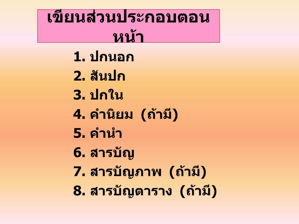 เขียนส่วนประกอบตอน หน้า 1. ปกนอก 2. สันปก 3. ปกใน 4. คำนิยม ( ถ้ามี ) 5. คำนำ 6. สารบัญ 7. สารบัญภาพ ( ถ้ามี ) 8. สารบัญตาราง ( ถ้ามี )