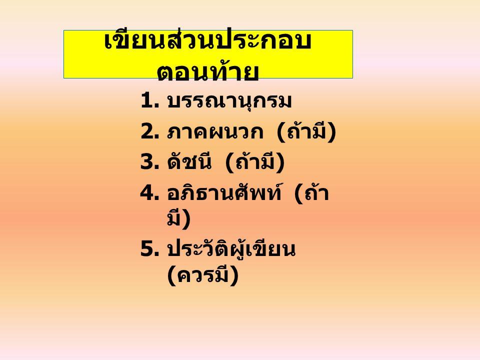 เขียนส่วนประกอบ ตอนท้าย 1. บรรณานุกรม 2. ภาคผนวก ( ถ้ามี ) 3. ดัชนี ( ถ้ามี ) 4. อภิธานศัพท์ ( ถ้า มี ) 5. ประวัติผู้เขียน ( ควรมี )