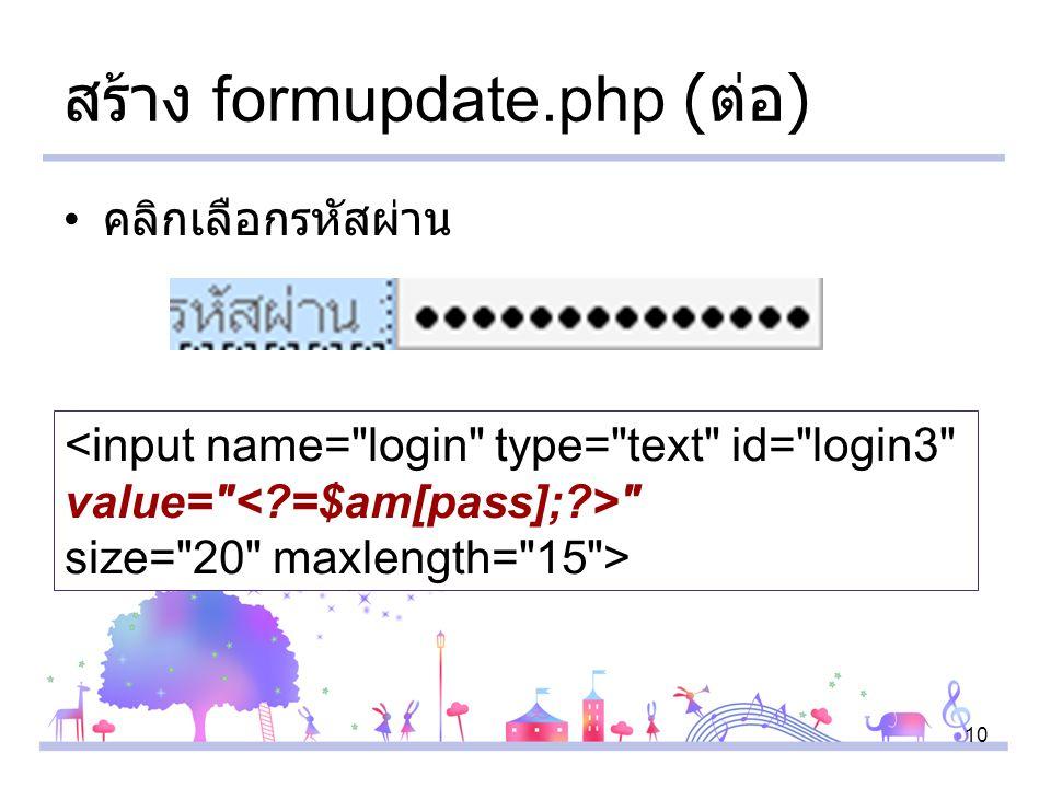 10 สร้าง formupdate.php ( ต่อ ) คลิกเลือกรหัสผ่าน <input name= login type= text id= login3 value= size= 20 maxlength= 15 >