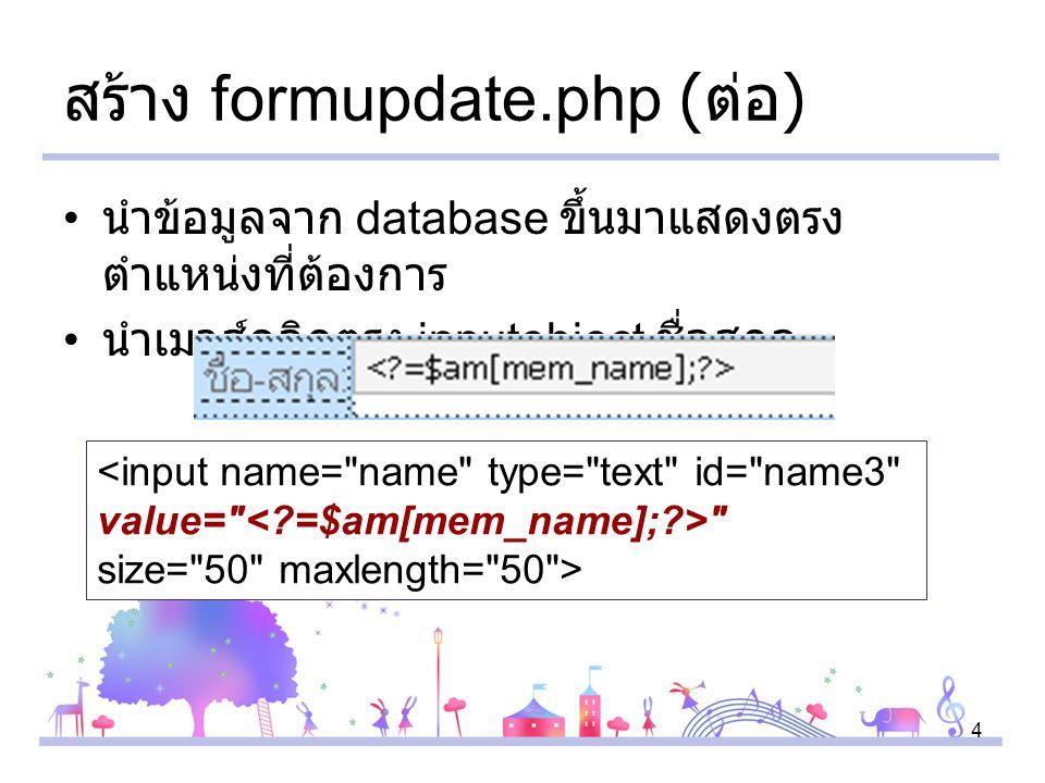 4 สร้าง formupdate.php ( ต่อ ) นำข้อมูลจาก database ขึ้นมาแสดงตรง ตำแหน่งที่ต้องการ นำเมาส์คลิกตรง inputobject ชื่อสกุล <input name= name type= text id= name3 value= size= 50 maxlength= 50 >