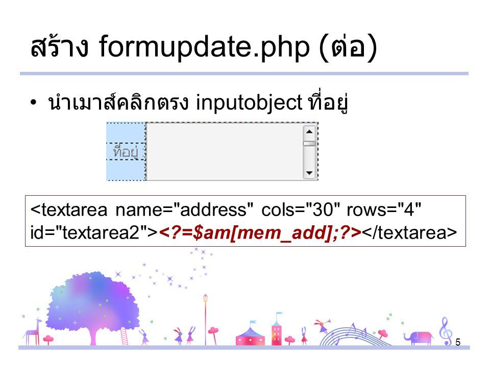 5 สร้าง formupdate.php ( ต่อ ) นำเมาส์คลิกตรง inputobject ที่อยู่ <textarea name= address cols= 30 rows= 4 id= textarea2 >