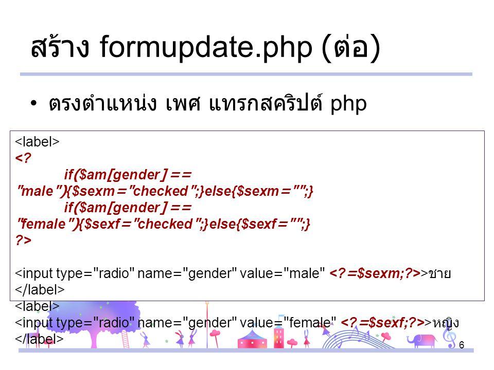 6 สร้าง formupdate.php ( ต่อ ) ตรงตำแหน่ง เพศ แทรกสคริปต์ php <.