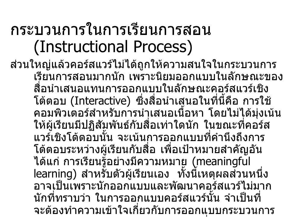 กระบวนการในการเรียนการสอน (Instructional Process) ส่วนใหญ่แล้วคอร์สแวร์ไม่ได้ถูกให้ความสนใจในกระบวนการ เรียนการสอนมากนัก เพราะนิยมออกแบบในลักษณะของ สื่อนำเสนอแทนการออกแบบในลักษณะคอร์สแวร์เชิง โต้ตอบ (Interactive) ซึ่งสื่อนำเสนอในที่นี้คือ การใช้ คอมพิวเตอร์สำหรับการนำเสนอเนื้อหา โดยไม่ได้มุ่งเน้น ให้ผู้เรียนมีปฏิสัมพันธ์กับสื่อเท่าใดนัก ในขณะที่คอร์ส แวร์เชิงโต้ตอบนั้น จะเน้นการออกแบบที่คำนึงถึงการ โต้ตอบระหว่างผู้เรียนกับสื่อ เพื่อเป้าหมายสำคัญอัน ได้แก่ การเรียนรู้อย่างมีความหมาย (meaningful learning) สำหรับตัวผู้เรียนเอง ทั้งนี้เหตุผลส่วนหนึ่ง อาจเป็นเพราะนักออกแบบและพัฒนาคอร์สแวร์ไม่มาก นักที่ทราบว่า ในการออกแบบคอร์สแวร์นั้น จำเป็นที่ จะต้องทำความเข้าใจเกี่ยวกับการออกแบบกระบวนการ ให้การเรียนการสอนทางคอมพิวเตอร์ ซึ่งการออกแบบ ขั้นตอนในการเรียนการสอนทางคอมพิวเตอร์ก็คล้ายคลึง กันกับการออกแบบขั้นตอนการเรียนการสอนในชั้นเรียน นั่นเอง กล่าวคือ จะต้องประกอบไปด้วยขั้นตอนต่าง ๆ ซึ่ง คอยช่วยผู้เรียนแต่ละคนให้เกิดการเรียนรู้ตาม วัตถุประสงค์ที่กำหนดไว้