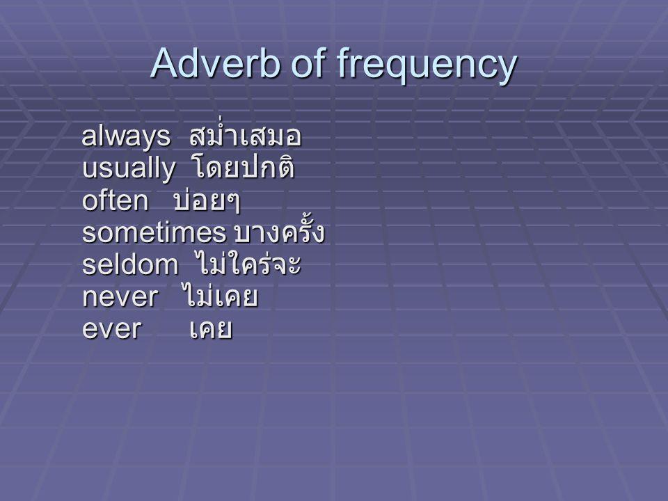 Adverb of frequency always สม่ำเสมอ usually โดยปกติ often บ่อยๆ sometimes บางครั้ง seldom ไม่ใคร่จะ never ไม่เคย ever เคย always สม่ำเสมอ usually โดยปกติ often บ่อยๆ sometimes บางครั้ง seldom ไม่ใคร่จะ never ไม่เคย ever เคย