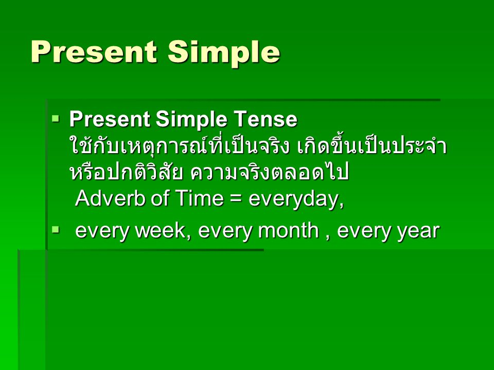 Present Simple  Present Simple Tense ใช้กับเหตุการณ์ที่เป็นจริง เกิดขึ้นเป็นประจำ หรือปกติวิสัย ความจริงตลอดไป Adverb of Time = everyday,  every wee