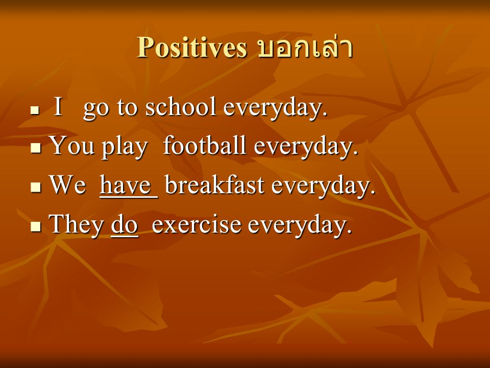 Positives บอกเล่า I go to school everyday. I go to school everyday. You play football everyday. You play football everyday. We have breakfast everyday