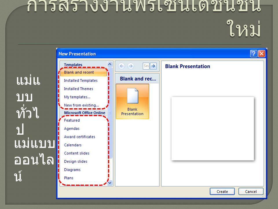 Blank and recent ( ว่าง และ ล่าสุด ) สร้างงานจากสไลด์เปล่า และงานที่เคยเปิดใช้ ล่าสุด Installed Templates ( แม่แบบ ที่ติดตั้ง ) สร้างงานจากแม่แบบที่ โปรแกรมมีให้ Installed Themes ( ชุดรูปแบบ ที่ติดตั้ง ) สร้างงานจากรูปแบบ กราฟิกสำเร็จรูปที่ โปรแกรมมีให้ My Templates ( แม่แบบของ ฉัน ) สร้างงานจากแม่แบบที่ เราสร้างขึ้นเอง New from existing ( สร้างจาก ที่มีอยู่ ) สร้างงานใหม่จากงานที่ เรามีอยู่