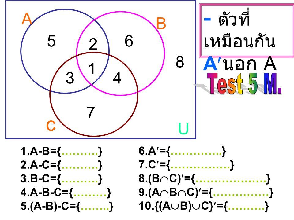 A B U 1 2 34 56 7 8 c 1.A  B={………………..} 2.A  C={………………..} 3.B  C={………………..} 4.A  B  C={……………} 5.(A  B)  C={………….} 6.A  B={………..} 7.A  C={…………