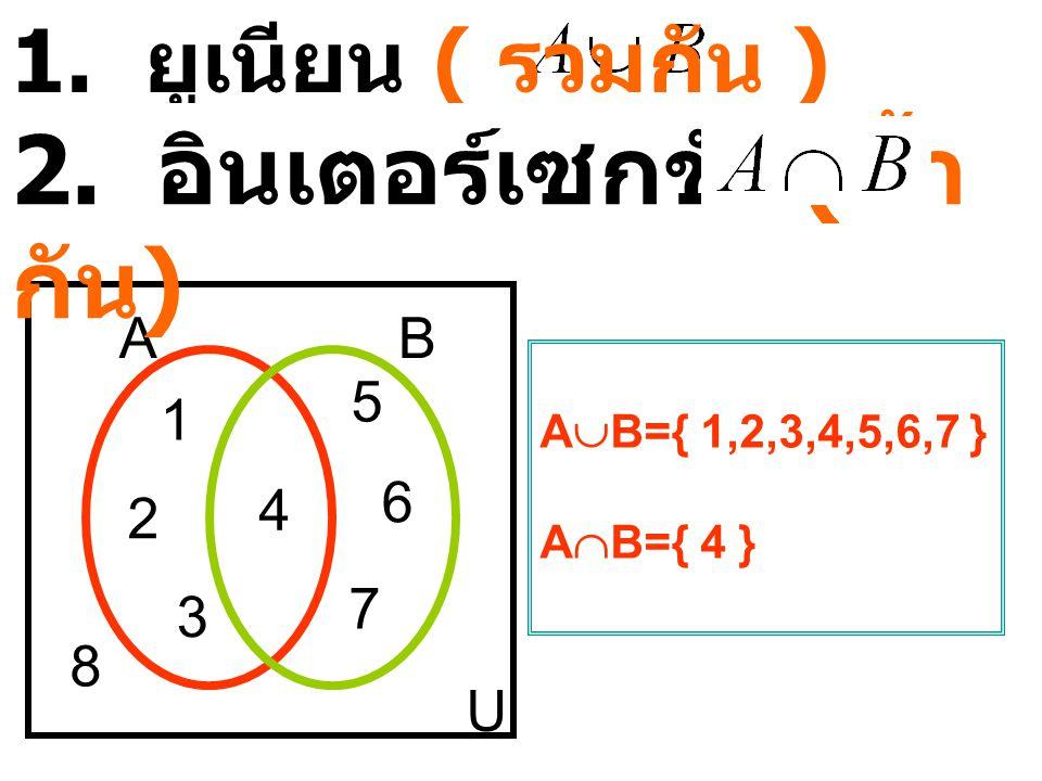 1.ยูเนียน ( รวมกัน ) AB U 1 2 3 4 5 6 7 8 A  B={ 1,2,3,4,5,6,7 } A  B={ 4 } 2.