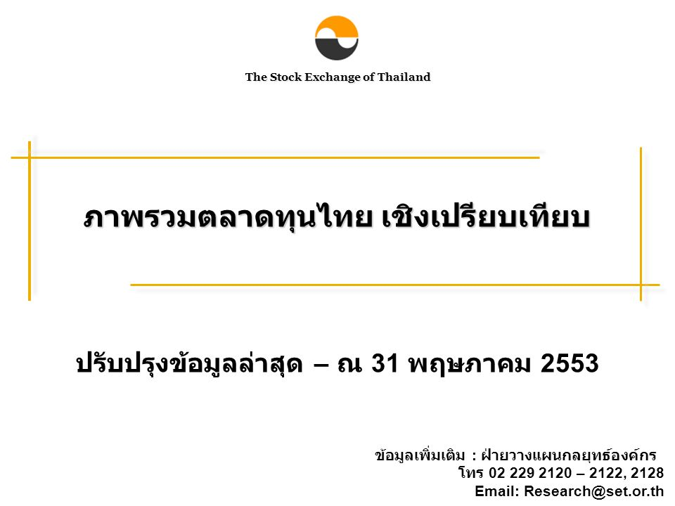The Stock Exchange of Thailand ภาพรวมตลาดทุนไทย เชิงเปรียบเทียบ ข้อมูลเพิ่มเติม : ฝ่ายวางแผนกลยุทธ์องค์กร โทร 02 229 2120 – 2122, 2128 Email: Research@set.or.th ปรับปรุงข้อมูลล่าสุด – ณ 31 พฤษภาคม 2553