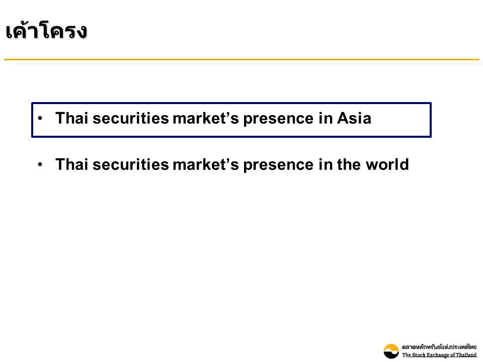 Market Capitalization to GDP Comparison : Asia Countries (End of Dec 2009) Unit: Percentage Note: - GDP is Nominal GDP Year 2009 in USD term from CEIC data - Market Capitalization from WFE as end of Dec 2009 Market Capitalization ของตลาดหลักทรัพย์ไทยต่อ GDP ยังมีขนาดเล็กเมื่อเทียบกับตลาดหลักทรัพย์อื่นใน เอเชีย