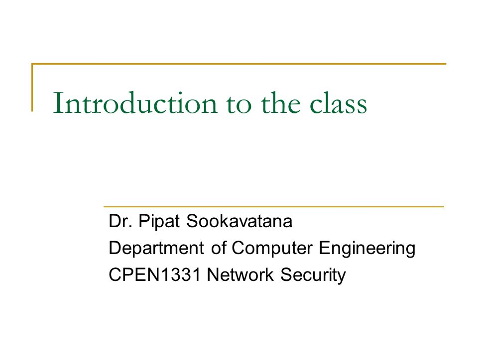 Introduction to the class Dr. Pipat Sookavatana Department of Computer Engineering CPEN1331 Network Security