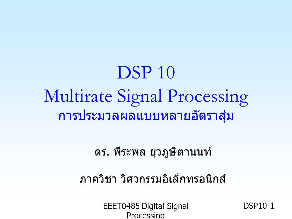 EEET0485 Digital Signal Processing DSP10-1 DSP 10 Multirate Signal Processing การประมวลผลแบบหลายอัตราสุ่ม ดร.