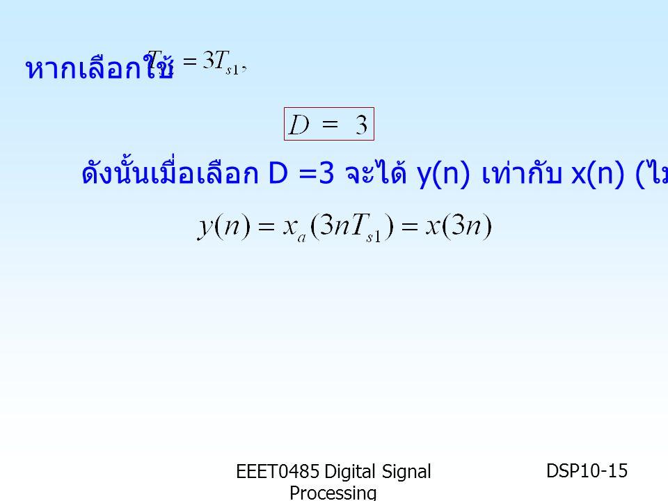 EEET0485 Digital Signal Processing DSP10-15 ดังนั้นเมื่อเลือก D =3 จะได้ y(n) เท่ากับ x(n) ( ไม่เกิด aliasing) หากเลือกใช้