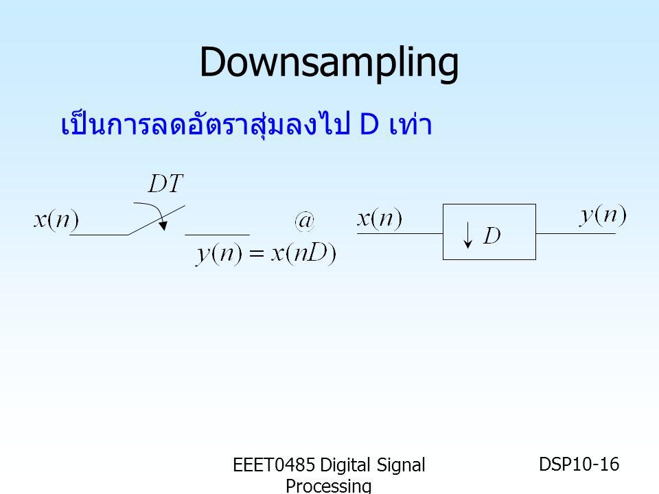 EEET0485 Digital Signal Processing DSP10-16 Downsampling เป็นการลดอัตราสุ่มลงไป D เท่า