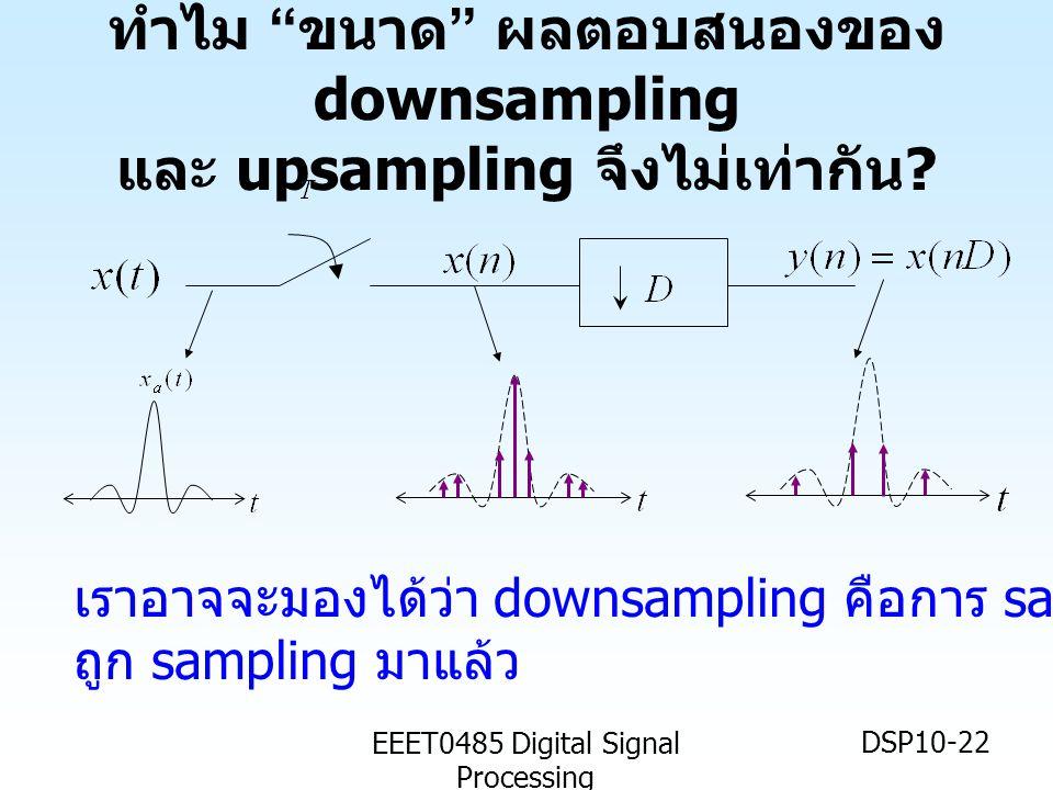 EEET0485 Digital Signal Processing DSP10-22 ทำไม ขนาด ผลตอบสนองของ downsampling และ upsampling จึงไม่เท่ากัน .