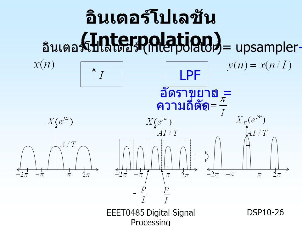 EEET0485 Digital Signal Processing DSP10-26 อินเตอร์โปเลชัน (Interpolation) LPF ความถี่ตัด อัตราขยาย = อินเตอร์โปเลเตอร์ (interpolator)= upsampler+ ตัวกรองต่ำผ่าน