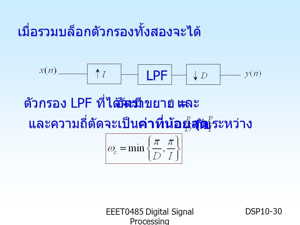 EEET0485 Digital Signal Processing DSP10-30 LPF และความถี่ตัดจะเป็นค่าที่น้อยสุด ระหว่าง กับ เมื่อรวมบล็อกตัวกรองทั้งสองจะได้ อัตราขยาย = และ ตัวกรอง LPF ที่ได้จะมี
