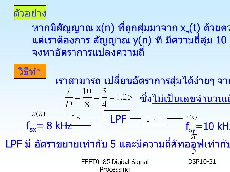 EEET0485 Digital Signal Processing DSP10-31 ตัวอย่าง วิธีทำ หากมีสัญญาณ x(n) ที่ถูกสุ่มมาจาก x a (t) ด้วยความถี่สุ่ม 8 kHz แต่เราต้องการ สัญญาณ y(n) ที่ มีความถี่สุ่ม 10 kHz จาก x(n) จงหาอัตราการแปลงความถี่ เราสามารถ เปลี่ยนอัตราการสุ่มได้ง่ายๆ จาก LPF f sx = 8 kHz f sy =10 kHz LPF มี อัตราขยายเท่ากับ 5 และมีความถี่คัทออฟเท่ากับ เรเดียน ซึ่งไม่เป็นเลขจำนวนเต็ม !