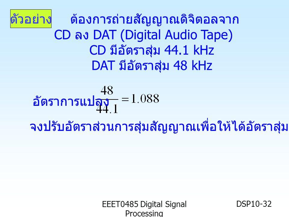 EEET0485 Digital Signal Processing DSP10-32 ต้องการถ่ายสัญญาณดิจิตอลจาก CD ลง DAT (Digital Audio Tape) CD มีอัตราสุ่ม 44.1 kHz DAT มีอัตราสุ่ม 48 kHz อัตราการแปลง ตัวอย่าง จงปรับอัตราส่วนการสุ่มสัญญาณเพื่อให้ได้อัตราสุ่มที่ต้องการ