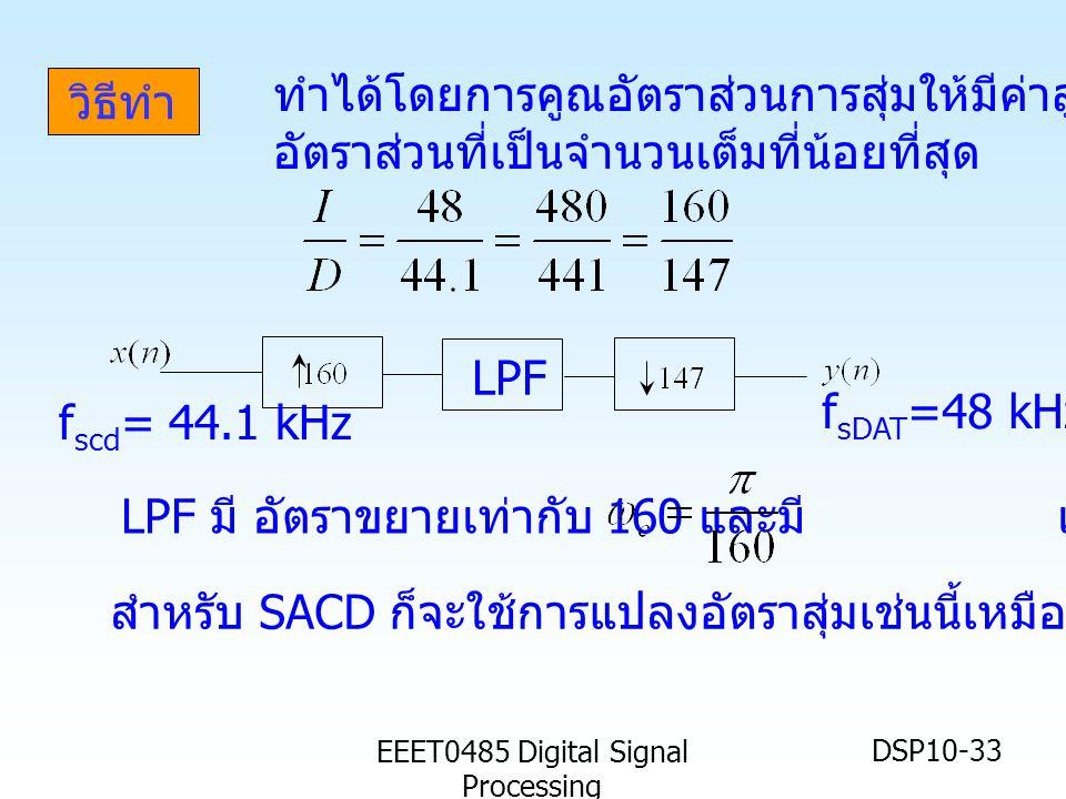 EEET0485 Digital Signal Processing DSP10-33 วิธีทำ LPF f scd = 44.1 kHz f sDAT =48 kHz LPF มี อัตราขยายเท่ากับ 160 และมี เรเดียน สำหรับ SACD ก็จะใช้การแปลงอัตราสุ่มเช่นนี้เหมือนกัน ทำได้โดยการคูณอัตราส่วนการสุ่มให้มีค่าสูงๆ และ หา อัตราส่วนที่เป็นจำนวนเต็มที่น้อยที่สุด
