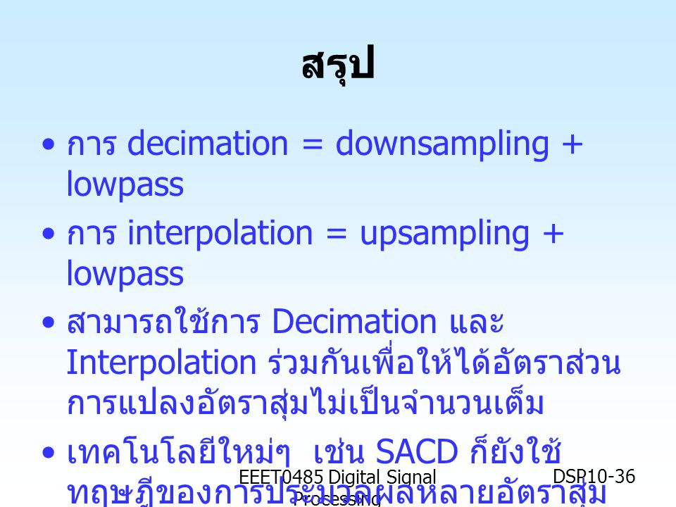 EEET0485 Digital Signal Processing DSP10-36 สรุป การ decimation = downsampling + lowpass การ interpolation = upsampling + lowpass สามารถใช้การ Decimat