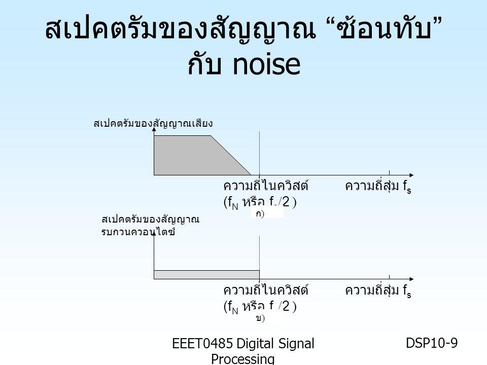EEET0485 Digital Signal Processing DSP10-9 สเปคตรัมของสัญญาณ ซ้อนทับ กับ noise ความถี่ไนควิสต์ (f N หรือ f s /2 ) ความถี่สุ่ม f s ความถี่ไนควิสต์ (f N หรือ f s /2 ) ความถี่สุ่ม f s สเปคตรัมของสัญญาณ รบกวนควอนไตซ์ ก)ก) ข)ข) สเปคตรัมของสัญญาณเสียง