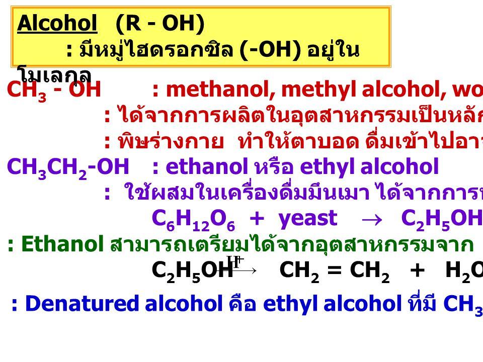 CH 3 - OH : methanol, methyl alcohol, wood alcohol : ได้จากการผลิตในอุตสาหกรรมเป็นหลัก (CO + 2H 2  CH 3 OH) : พิษร่างกาย ทำให้ตาบอด ดื่มเข้าไปอาจทำให้เสียชีวิต CH 3 CH 2 -OH : ethanol หรือ ethyl alcohol : ใช้ผสมในเครื่องดื่มมึนเมา ได้จากการหมักน้ำตาล C 6 H 12 O 6 + yeast  C 2 H 5 OH + 2CO 2 : Ethanol สามารถเตรียมได้จากอุตสาหกรรมจาก ethylene (CH 2 =CH 2 ) C 2 H 5 OH CH 2 = CH 2 + H 2 O Alcohol (R - OH) : มีหมู่ไฮดรอกซิล (-OH) อยู่ใน โมเลกุล : Denatured alcohol คือ ethyl alcohol ที่มี CH 3 OH หรือ สารอื่นเจือปน