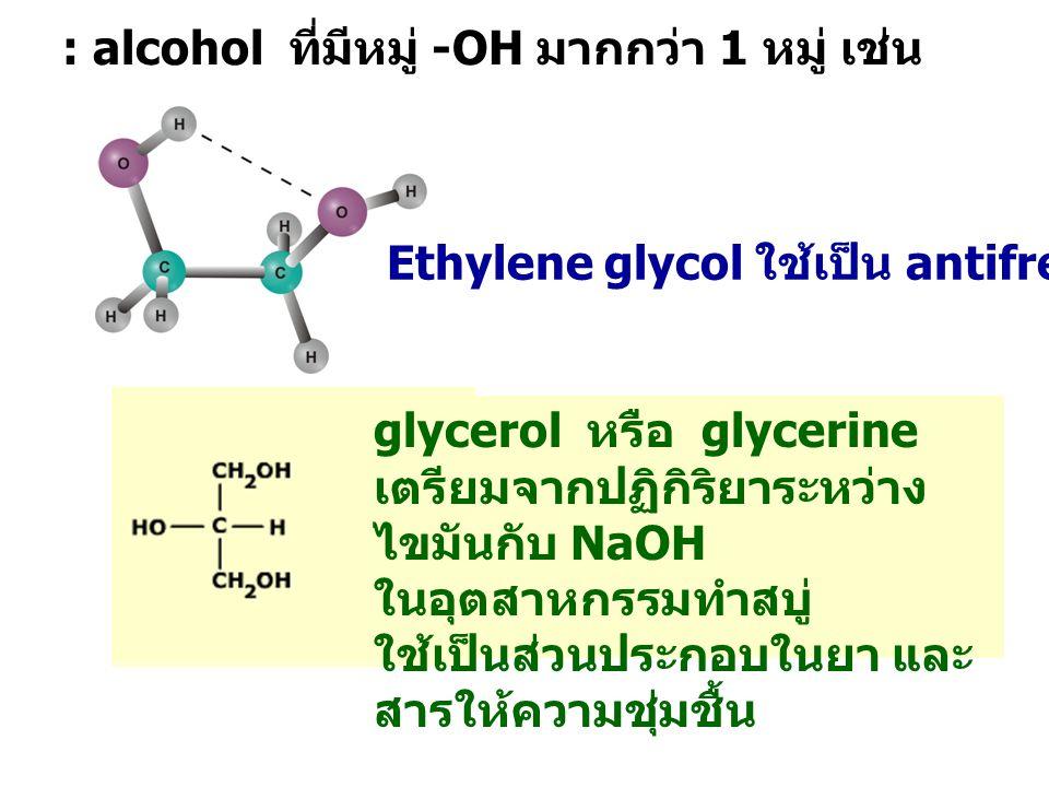 : alcohol ที่มีหมู่ -OH มากกว่า 1 หมู่ เช่น Ethylene glycol ใช้เป็น antifreeze เติมหม้อน้ำรถ glycerol หรือ glycerine เตรียมจากปฏิกิริยาระหว่าง ไขมันกับ NaOH ในอุตสาหกรรมทำสบู่ ใช้เป็นส่วนประกอบในยา และ สารให้ความชุ่มชื้น