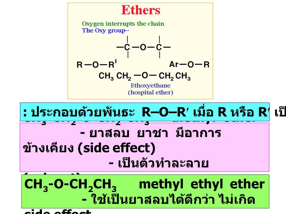 CH 3 -CH 2 -O-CH 2 -CH 3 diethyl ether - ยาสลบ ยาชา มีอาการ ข้างเคียง (side effect) - เป็นตัวทำละลาย (solvent) : ประกอบด้วยพันธะ R–O–R เมื่อ R หรือ R เป็นหมู่แอลคิล หรือ เอริล CH 3 -O-CH 2 CH 3 methyl ethyl ether - ใช้เป็นยาสลบได้ดีกว่า ไม่เกิด side effect