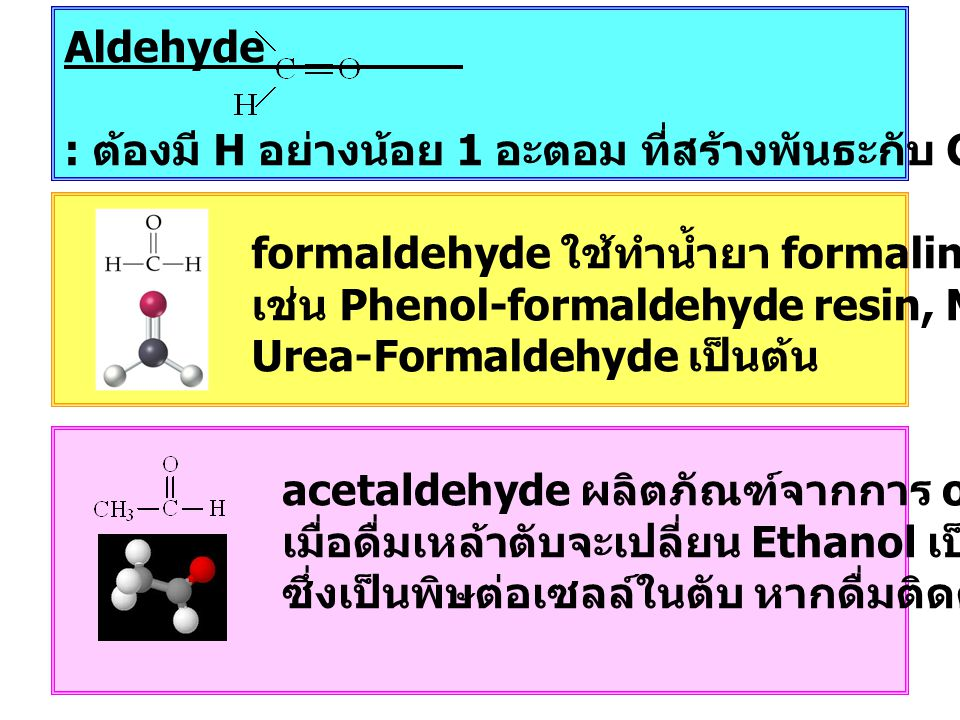 Aldehyde : ต้องมี H อย่างน้อย 1 อะตอม ที่สร้างพันธะกับ C ในหมู่คาร์บอนิล acetaldehyde ผลิตภัณฑ์จากการ oxidize ethanol เมื่อดื่มเหล้าตับจะเปลี่ยน Ethanol เป็นสารนี้ ซึ่งเป็นพิษต่อเซลล์ในตับ หากดื่มติดต่อเป็นเวลานาน formaldehyde ใช้ทำน้ำยา formalin สำหรับ, polymer เช่น Phenol-formaldehyde resin, Melamine และ Urea-Formaldehyde เป็นต้น