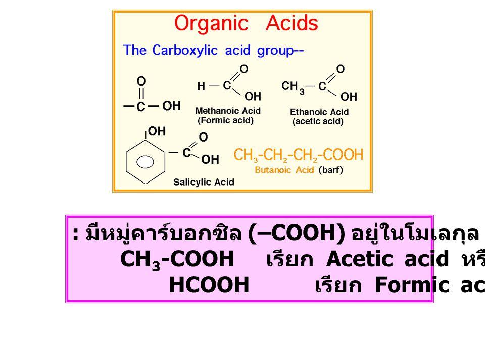 : มีหมู่คาร์บอกซิล (–COOH) อยู่ในโมเลกุล CH 3 -COOH เรียก Acetic acid หรือ กรดน้ำส้ม HCOOH เรียก Formic acid หรือ กรดมด
