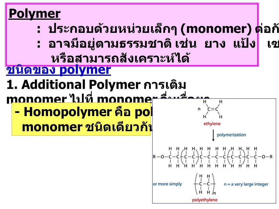 Polymer : ประกอบด้วยหน่วยเล็กๆ (monomer) ต่อกันเป็นโมเลกุลใหญ่ : อาจมีอยู่ตามธรรมชาติ เช่น ยาง แป้ง เซลลูโลส โปรตีน หรือสามารถสังเคราะห์ได้ ชนิดของ polymer 1.