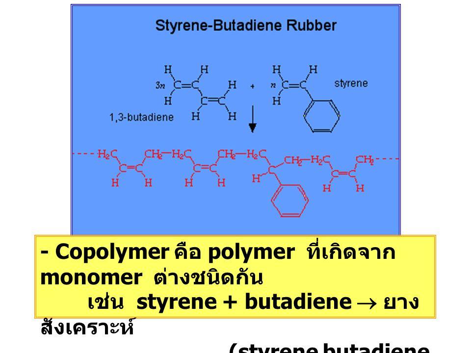 - Copolymer คือ polymer ที่เกิดจาก monomer ต่างชนิดกัน เช่น styrene + butadiene  ยาง สังเคราะห์ (styrene butadiene rubber : SBR)