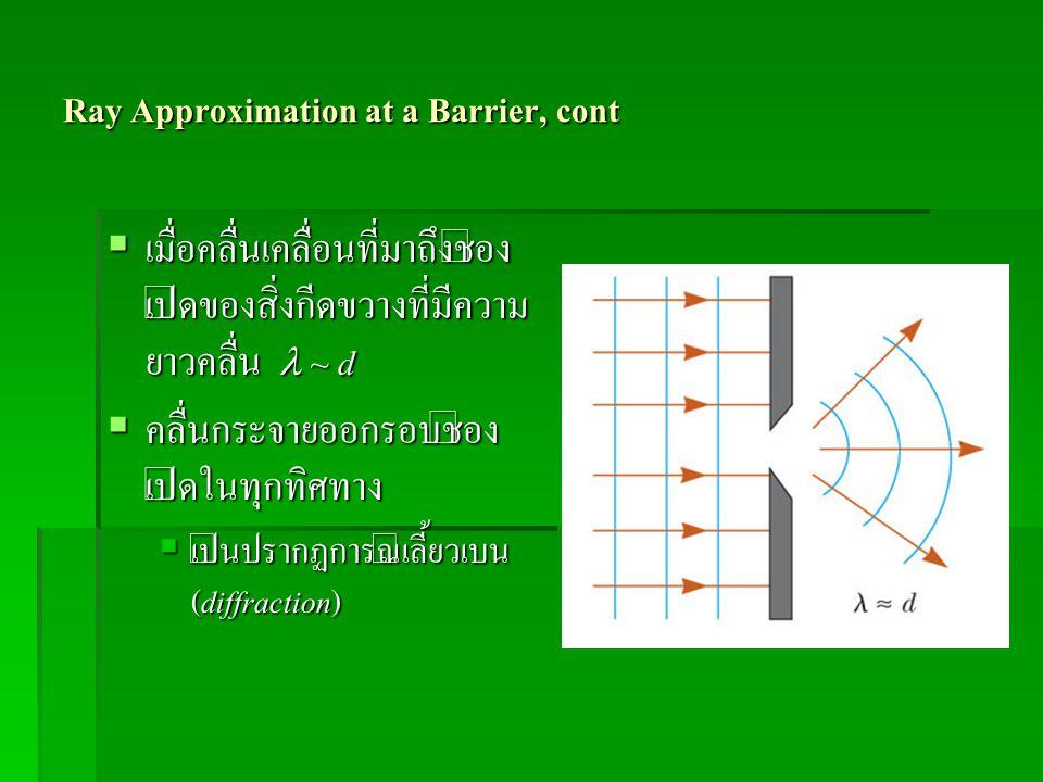 Ray Approximation at a Barrier, cont  เมื่อคลื่นเคลื่อนที่มาถึงช่อง เปิดของสิ่งกีดขวางที่มีความ ยาวคลื่น ~ d  คลื่นกระจายออกรอบช่อง เปิดในทุกทิศทาง