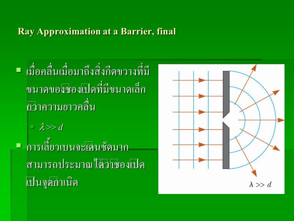 Ray Approximation at a Barrier, final  เมื่อคลื่นเมื่อมาถึงสิ่งกีดขวางที่มี ขนาดของช่องเปิดที่มีขนาดเล็ก กว่าความยาวคลื่น  >> d  การเลี้ยวเบนจะเด่น
