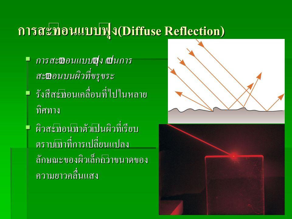 การสะท้อนแบบฟุ้ง(Diffuse Reflection)  การสะท้อนแบบฟุ้ง เป็นการ สะท้อนบนผิวที่ขรุขระ  รังสีสะท้อนเคลื่อนที่ไปในหลาย ทิศทาง  ผิวสะท้อนทำตัวเป็นผิวที่